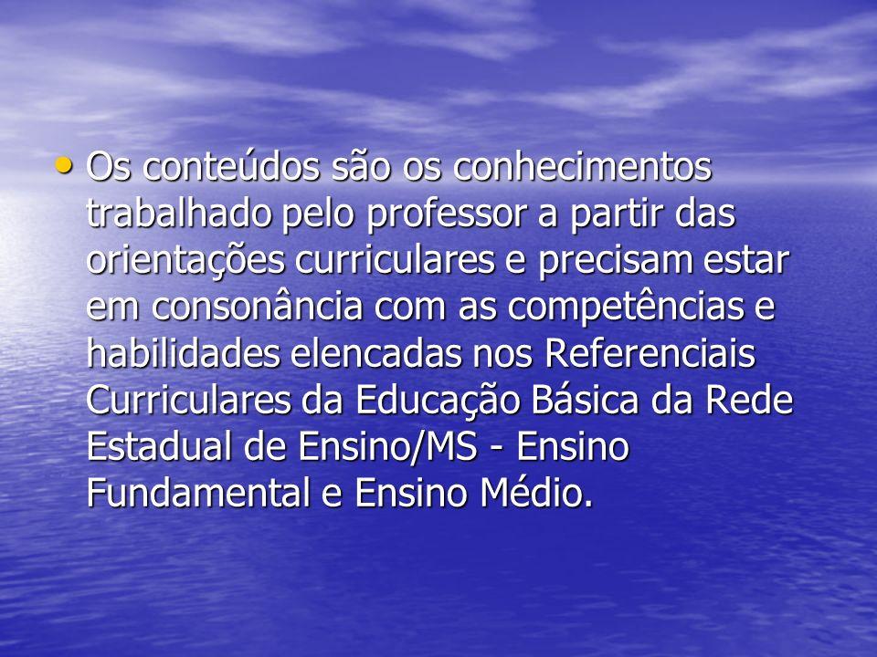 Os conteúdos são os conhecimentos trabalhado pelo professor a partir das orientações curriculares e precisam estar em consonância com as competências e habilidades elencadas nos Referenciais Curriculares da Educação Básica da Rede Estadual de Ensino/MS - Ensino Fundamental e Ensino Médio.