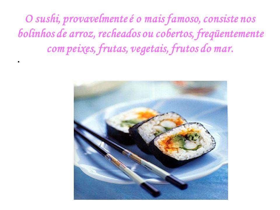 O sushi, provavelmente é o mais famoso, consiste nos bolinhos de arroz, recheados ou cobertos, freqüentemente com peixes, frutas, vegetais, frutos do mar.