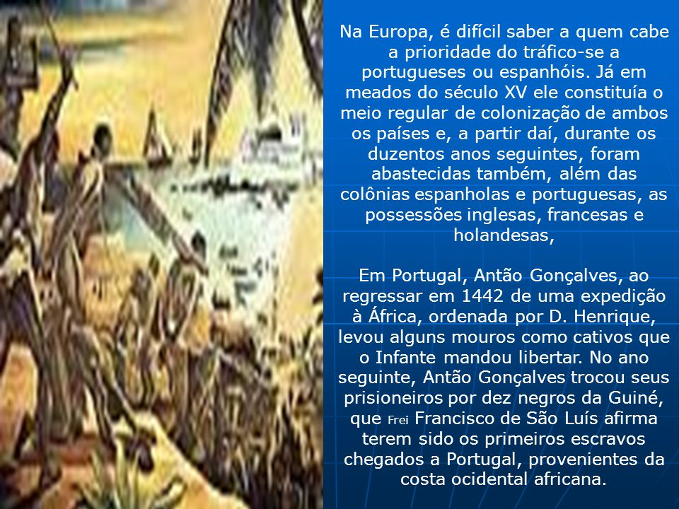 Na Europa, é difícil saber a quem cabe a prioridade do tráfico-se a portugueses ou espanhóis. Já em meados do século XV ele constituía o meio regular de colonização de ambos os países e, a partir daí, durante os duzentos anos seguintes, foram abastecidas também, além das colônias espanholas e portuguesas, as possessões inglesas, francesas e holandesas,