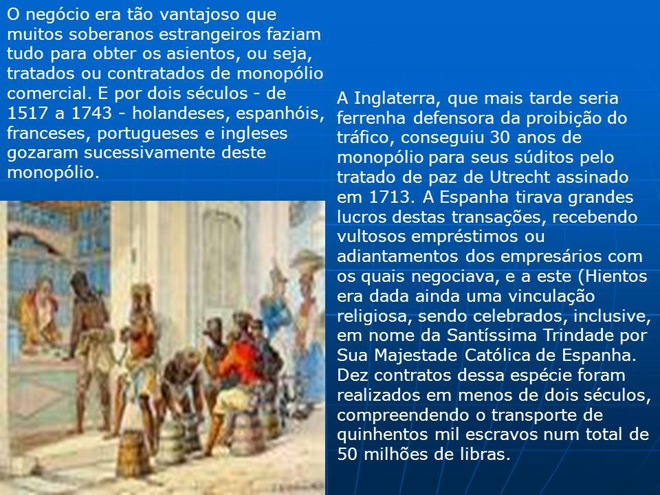 O negócio era tão vantajoso que muitos soberanos estrangeiros faziam tudo para obter os asientos, ou seja, tratados ou contratados de monopólio comercial. E por dois séculos - de 1517 a 1743 - holandeses, espanhóis, franceses, portugueses e ingleses gozaram sucessivamente deste monopólio.