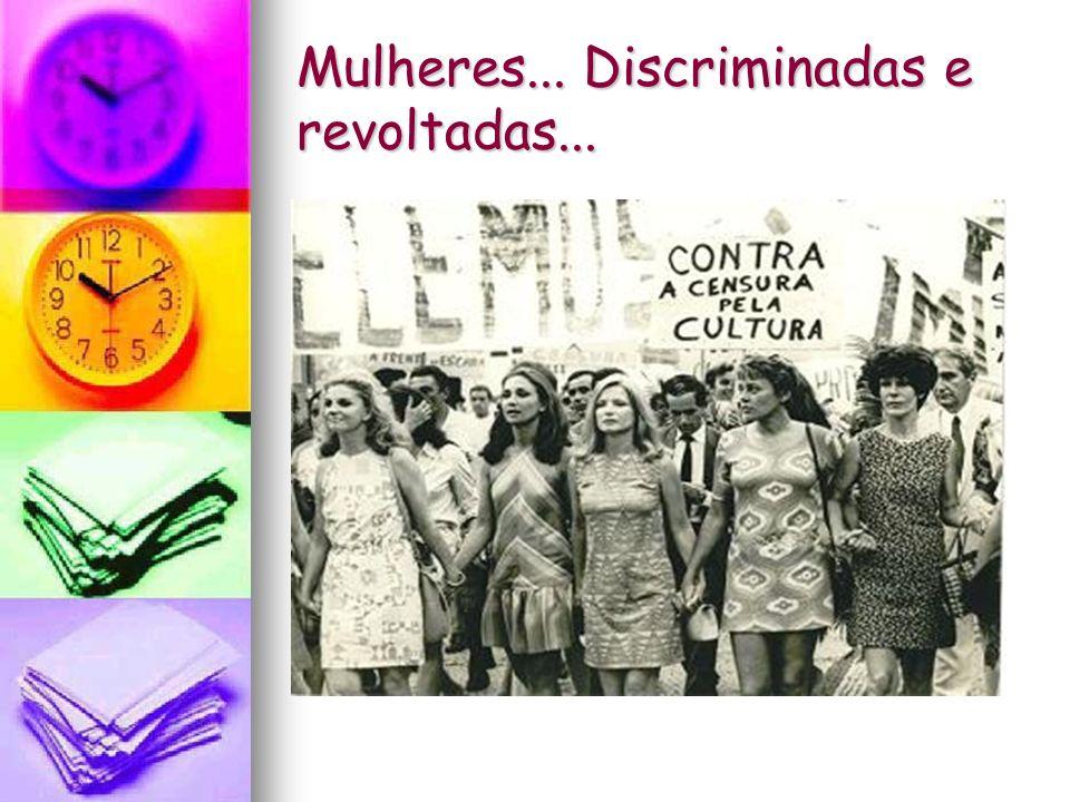 Mulheres... Discriminadas e revoltadas...