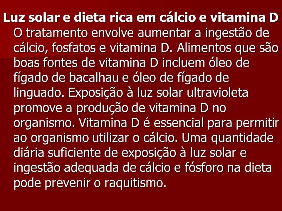 Luz solar e dieta rica em cálcio e vitamina D O tratamento envolve aumentar a ingestão de cálcio, fosfatos e vitamina D.