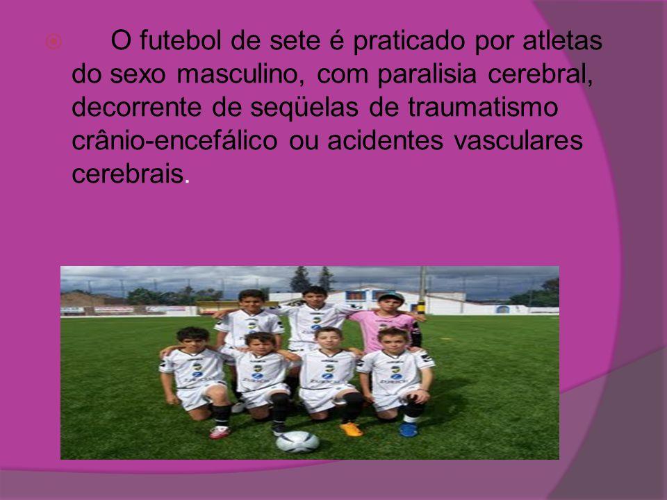 O futebol de sete é praticado por atletas do sexo masculino, com paralisia cerebral, decorrente de seqüelas de traumatismo crânio-encefálico ou acidentes vasculares cerebrais.