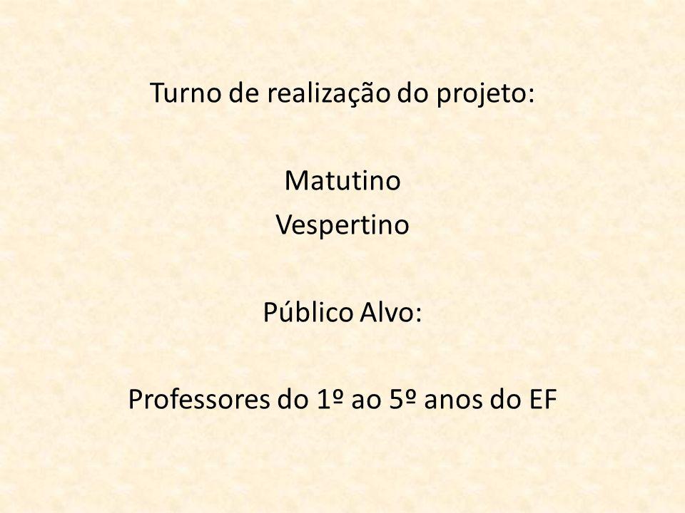Turno de realização do projeto: Matutino Vespertino Público Alvo: Professores do 1º ao 5º anos do EF