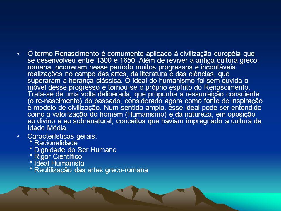 O termo Renascimento é comumente aplicado à civilização européia que se desenvolveu entre 1300 e 1650. Além de reviver a antiga cultura greco-romana, ocorreram nesse período muitos progressos e incontáveis realizações no campo das artes, da literatura e das ciências, que superaram a herança clássica. O ideal do humanismo foi sem duvida o móvel desse progresso e tornou-se o próprio espírito do Renascimento. Trata-se de uma volta deliberada, que propunha a ressurreição consciente (o re-nascimento) do passado, considerado agora como fonte de inspiração e modelo de civilização. Num sentido amplo, esse ideal pode ser entendido como a valorização do homem (Humanismo) e da natureza, em oposição ao divino e ao sobrenatural, conceitos que haviam impregnado a cultura da Idade Média.
