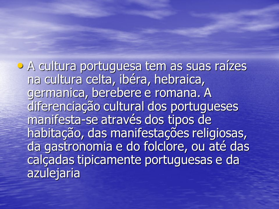 A cultura portuguesa tem as suas raízes na cultura celta, ibéra, hebraica, germanica, berebere e romana.