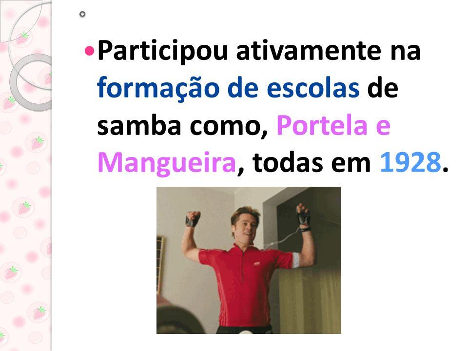 °Participou ativamente na formação de escolas de samba como, Portela e Mangueira, todas em 1928.