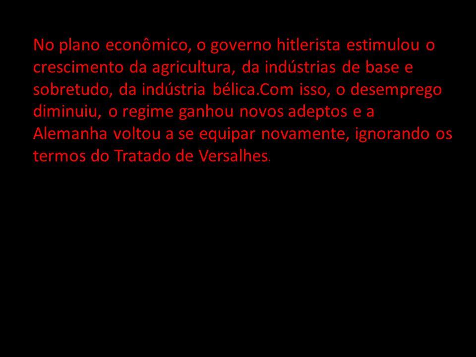 No plano econômico, o governo hitlerista estimulou o crescimento da agricultura, da indústrias de base e sobretudo, da indústria bélica.Com isso, o desemprego diminuiu, o regime ganhou novos adeptos e a Alemanha voltou a se equipar novamente, ignorando os termos do Tratado de Versalhes.
