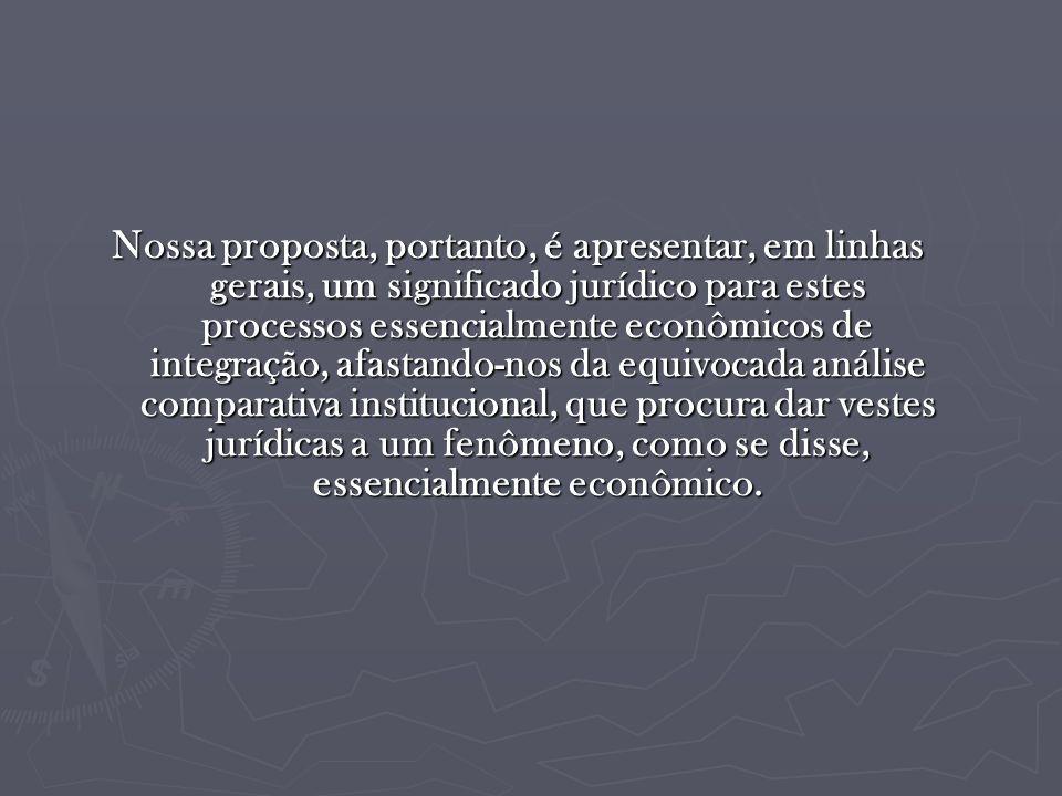 Nossa proposta, portanto, é apresentar, em linhas gerais, um significado jurídico para estes processos essencialmente econômicos de integração, afastando-nos da equivocada análise comparativa institucional, que procura dar vestes jurídicas a um fenômeno, como se disse, essencialmente econômico.