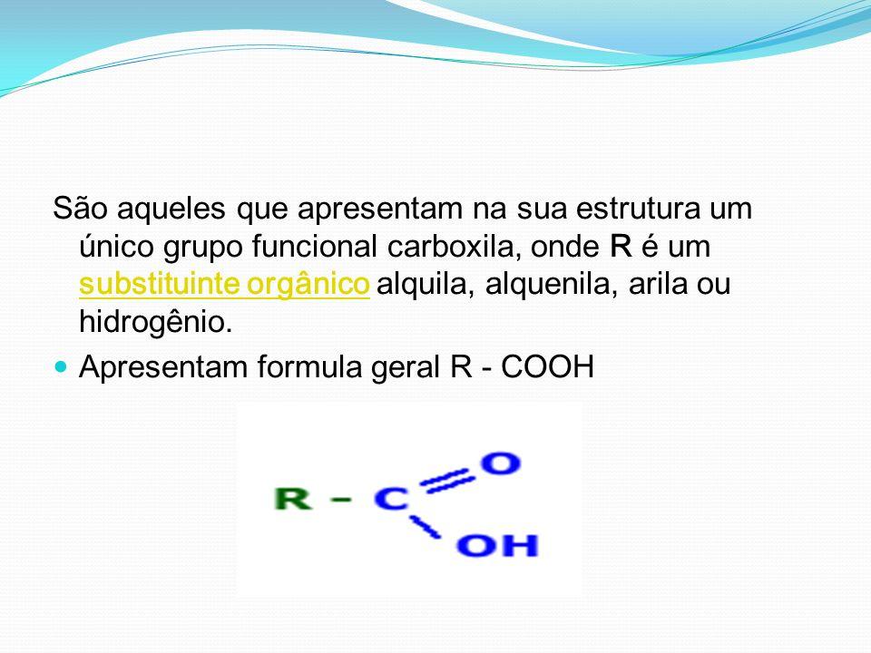 São aqueles que apresentam na sua estrutura um único grupo funcional carboxila, onde R é um substituinte orgânico alquila, alquenila, arila ou hidrogênio.