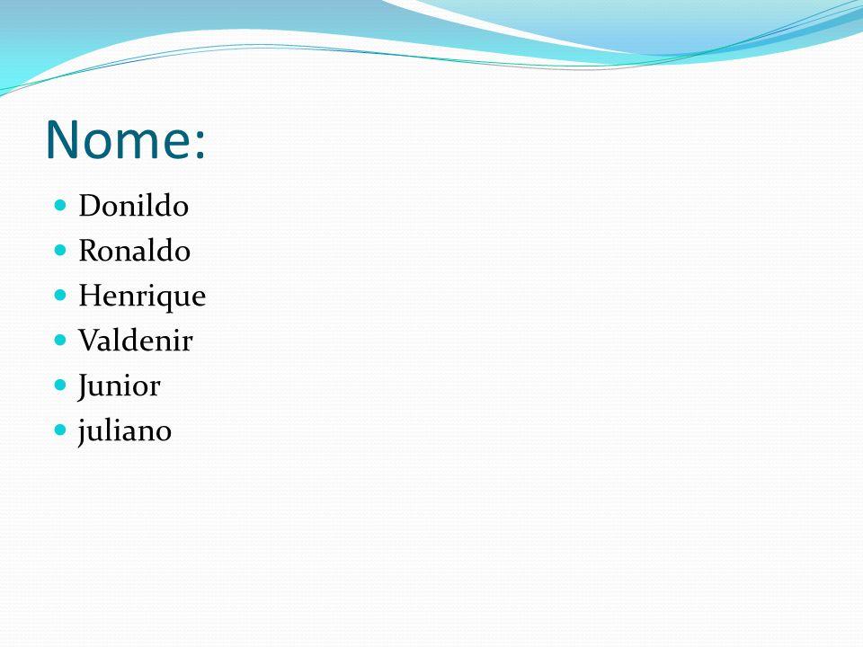 Nome: Donildo Ronaldo Henrique Valdenir Junior juliano
