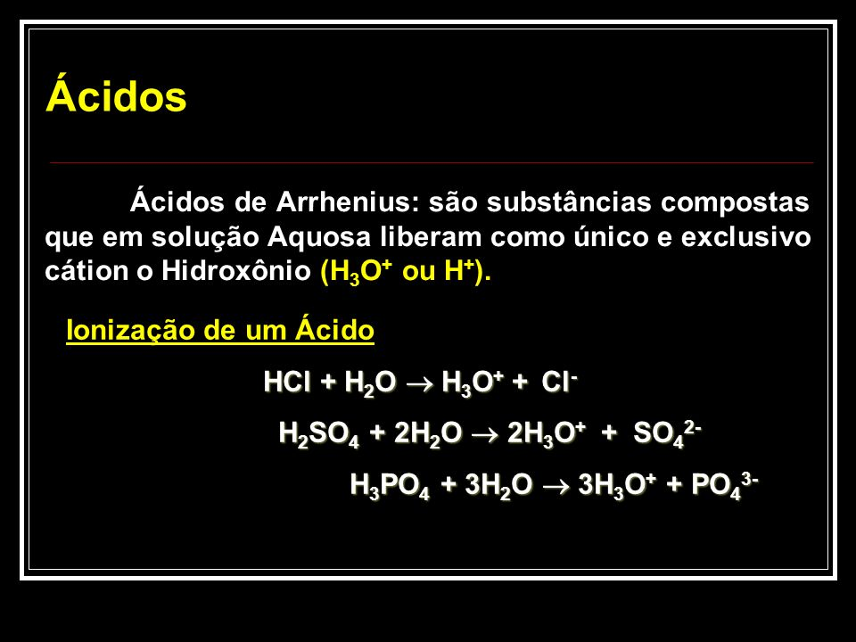 Ácidos Ácidos de Arrhenius: são substâncias compostas que em solução Aquosa liberam como único e exclusivo cátion o Hidroxônio (H3O+ ou H+).