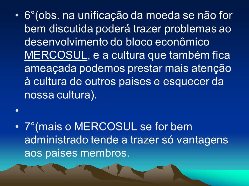 6°(obs. na unificação da moeda se não for bem discutida poderá trazer problemas ao desenvolvimento do bloco econômico MERCOSUL, e a cultura que também fica ameaçada podemos prestar mais atenção à cultura de outros paises e esquecer da nossa cultura).