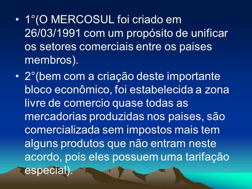 1°(O MERCOSUL foi criado em 26/03/1991 com um propósito de unificar os setores comerciais entre os paises membros).