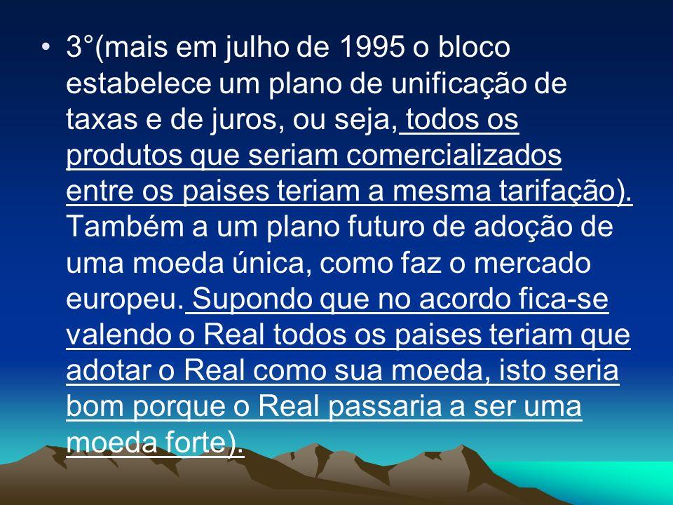 3°(mais em julho de 1995 o bloco estabelece um plano de unificação de taxas e de juros, ou seja, todos os produtos que seriam comercializados entre os paises teriam a mesma tarifação).