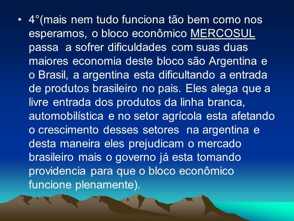 4°(mais nem tudo funciona tão bem como nos esperamos, o bloco econômico MERCOSUL passa a sofrer dificuldades com suas duas maiores economia deste bloco são Argentina e o Brasil, a argentina esta dificultando a entrada de produtos brasileiro no pais.