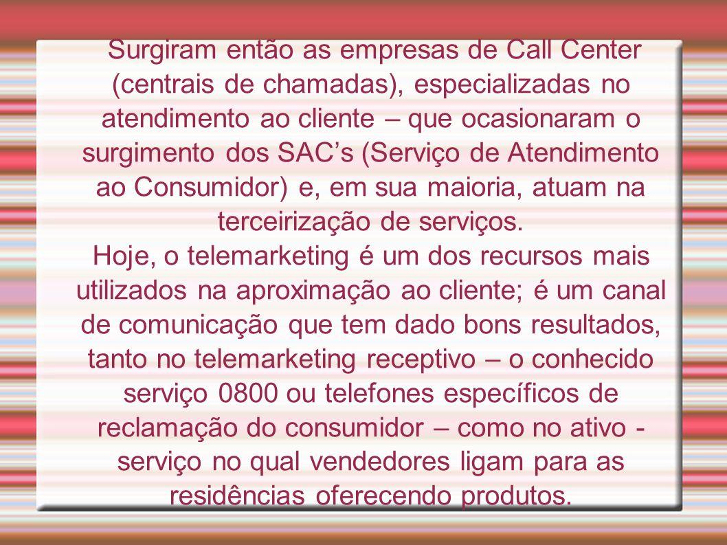 Surgiram então as empresas de Call Center (centrais de chamadas), especializadas no atendimento ao cliente – que ocasionaram o surgimento dos SAC's (Serviço de Atendimento ao Consumidor) e, em sua maioria, atuam na terceirização de serviços.