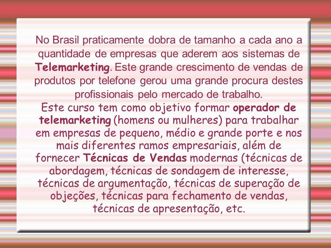No Brasil praticamente dobra de tamanho a cada ano a quantidade de empresas que aderem aos sistemas de Telemarketing. Este grande crescimento de vendas de produtos por telefone gerou uma grande procura destes profissionais pelo mercado de trabalho.