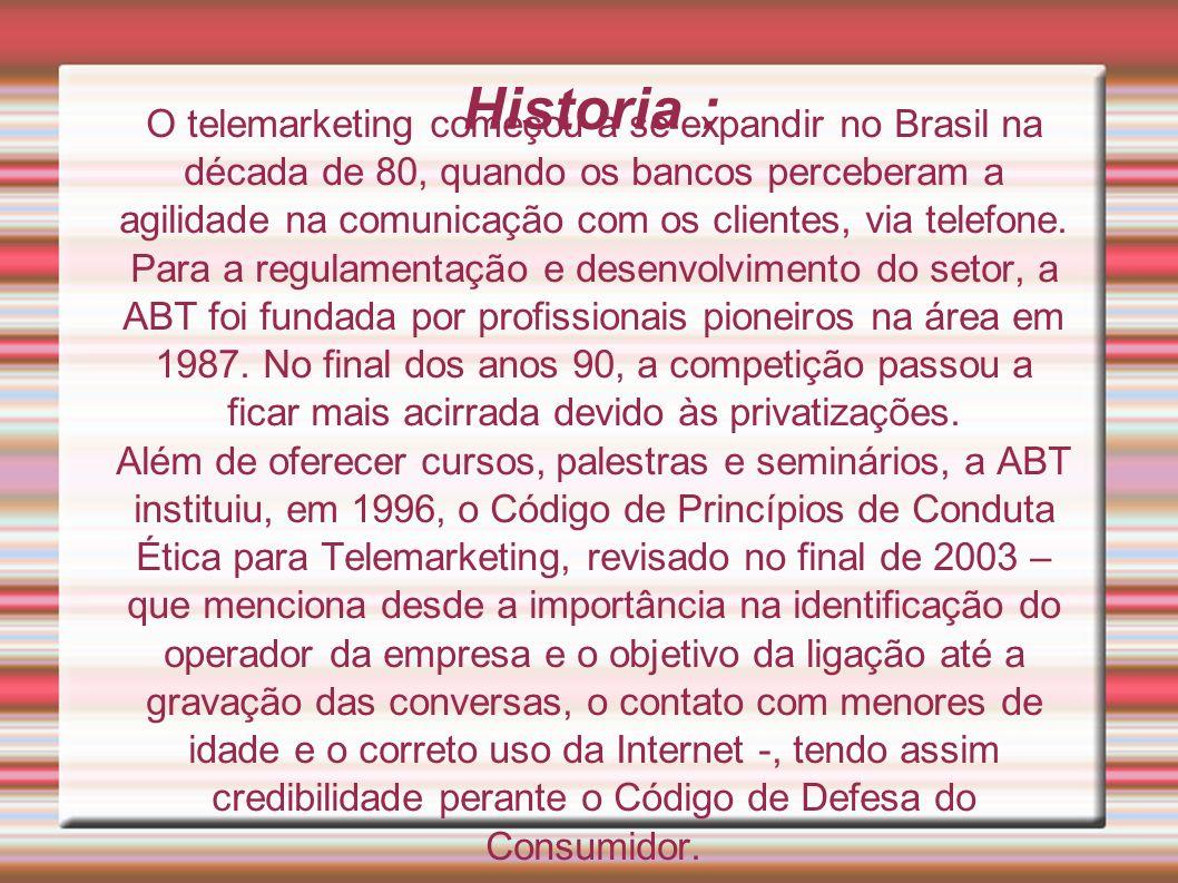 O telemarketing começou a se expandir no Brasil na década de 80, quando os bancos perceberam a agilidade na comunicação com os clientes, via telefone. Para a regulamentação e desenvolvimento do setor, a ABT foi fundada por profissionais pioneiros na área em 1987. No final dos anos 90, a competição passou a ficar mais acirrada devido às privatizações.