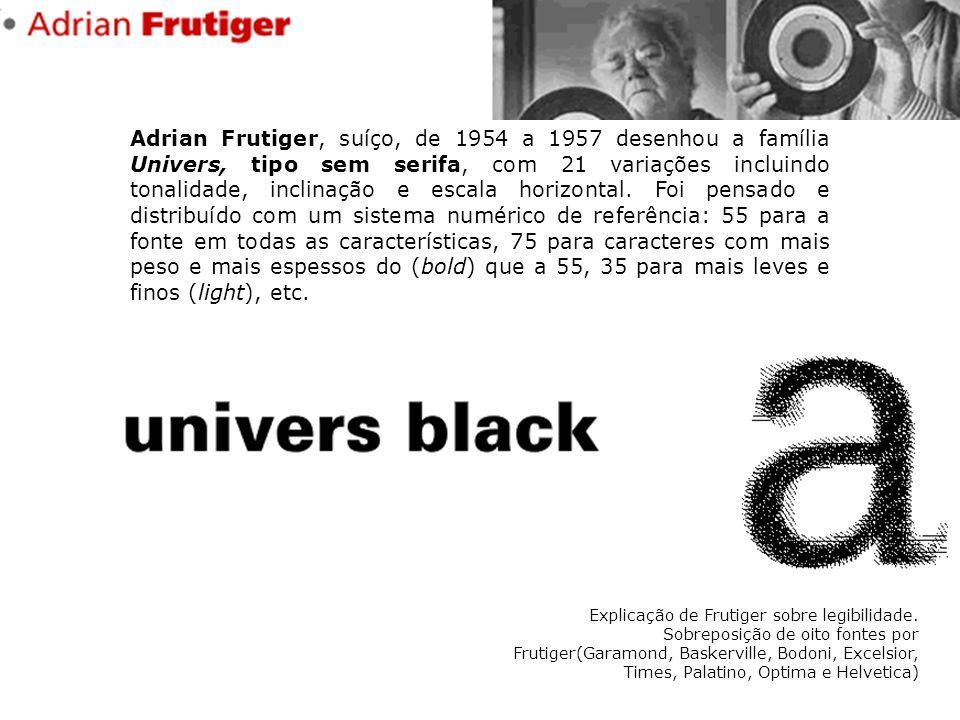 Adrian Frutiger, suíço, de 1954 a 1957 desenhou a família Univers, tipo sem serifa, com 21 variações incluindo tonalidade, inclinação e escala horizontal. Foi pensado e distribuído com um sistema numérico de referência: 55 para a fonte em todas as características, 75 para caracteres com mais peso e mais espessos do (bold) que a 55, 35 para mais leves e finos (light), etc.