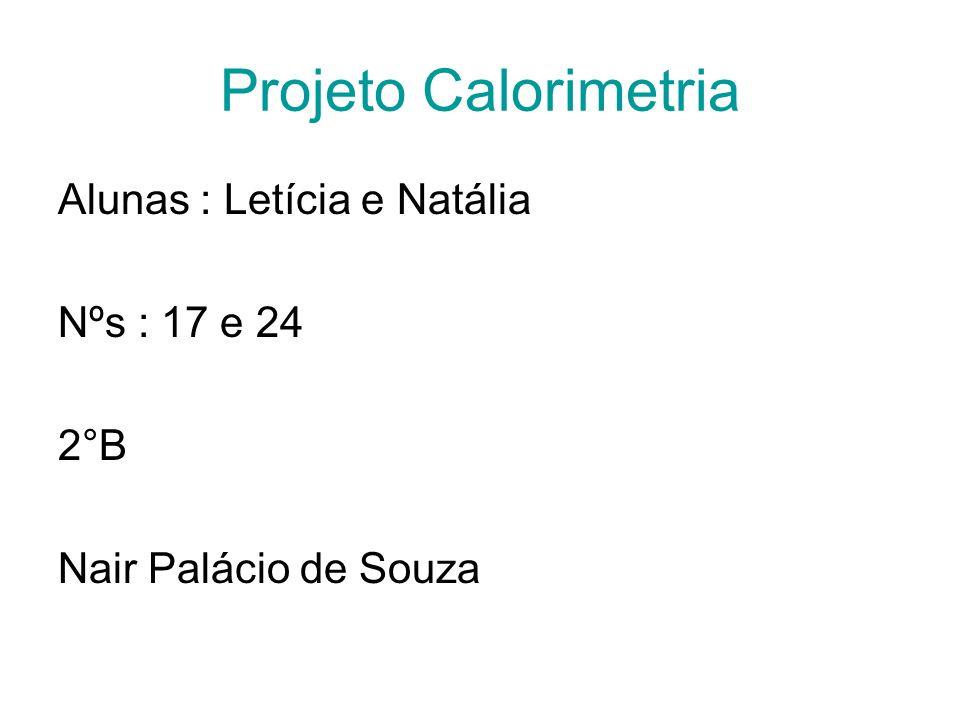 Projeto Calorimetria Alunas : Letícia e Natália Nºs : 17 e 24 2°B