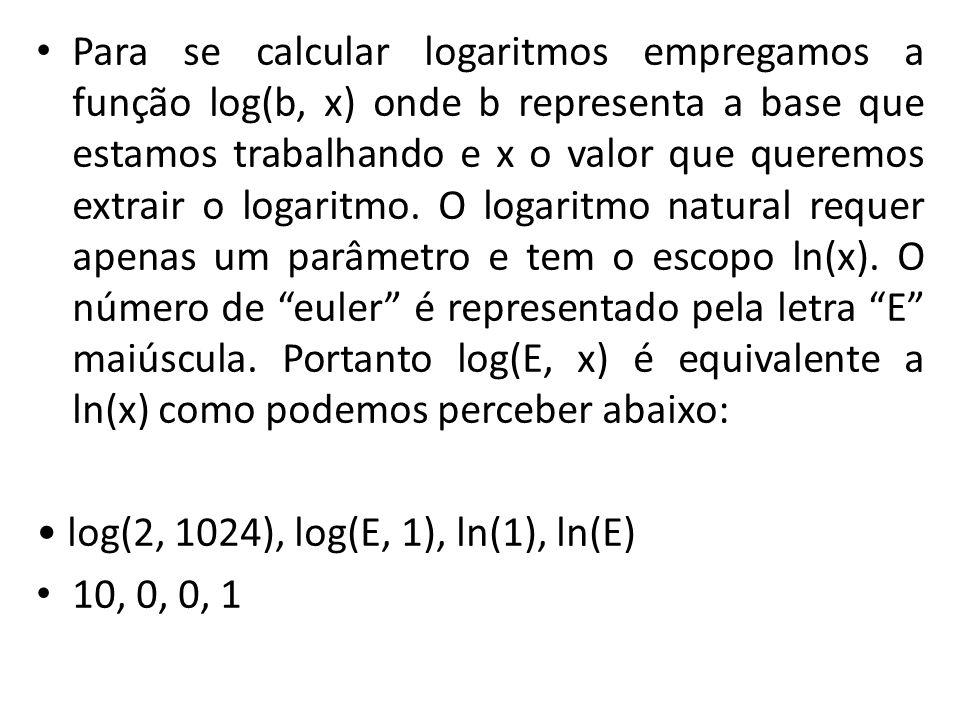 Para se calcular logaritmos empregamos a função log(b, x) onde b representa a base que estamos trabalhando e x o valor que queremos extrair o logaritmo. O logaritmo natural requer apenas um parâmetro e tem o escopo ln(x). O número de euler é representado pela letra E maiúscula. Portanto log(E, x) é equivalente a ln(x) como podemos perceber abaixo:
