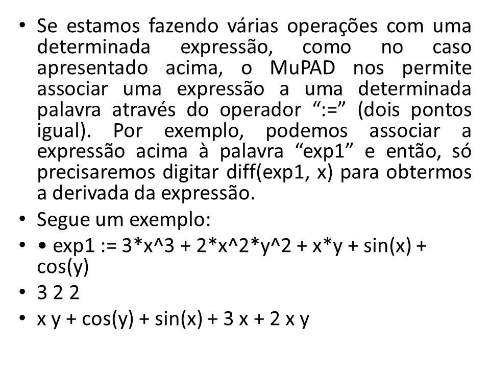 Se estamos fazendo várias operações com uma determinada expressão, como no caso apresentado acima, o MuPAD nos permite associar uma expressão a uma determinada palavra através do operador := (dois pontos igual). Por exemplo, podemos associar a expressão acima à palavra exp1 e então, só precisaremos digitar diff(exp1, x) para obtermos a derivada da expressão.