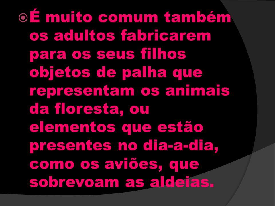 É muito comum também os adultos fabricarem para os seus filhos objetos de palha que representam os animais da floresta, ou elementos que estão presentes no dia-a-dia, como os aviões, que sobrevoam as aldeias.