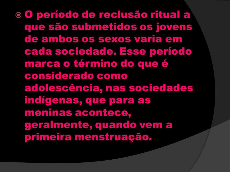 O período de reclusão ritual a que são submetidos os jovens de ambos os sexos varia em cada sociedade.