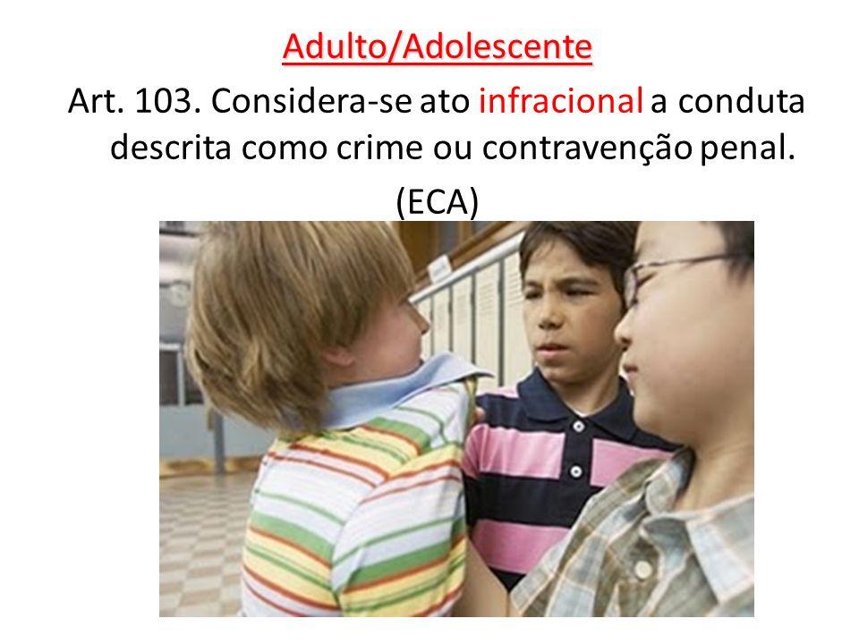 Adulto/Adolescente Art. 103. Considera-se ato infracional a conduta descrita como crime ou contravenção penal.