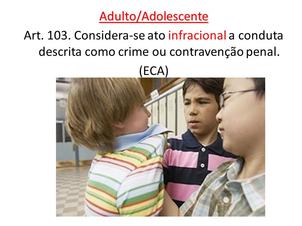 Adulto/AdolescenteArt. 103. Considera-se ato infracional a conduta descrita como crime ou contravenção penal.