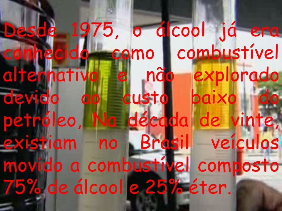 Desde 1975, o álcool já era conhecido como combustível alternativo e não explorado devido ao custo baixo do petróleo, Na década de vinte, existiam no Brasil veículos movido a combustível composto 75% de álcool e 25% éter.