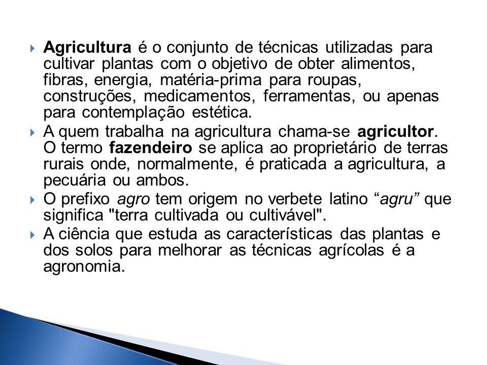 Agricultura é o conjunto de técnicas utilizadas para cultivar plantas com o objetivo de obter alimentos, fibras, energia, matéria-prima para roupas, construções, medicamentos, ferramentas, ou apenas para contemplação estética.