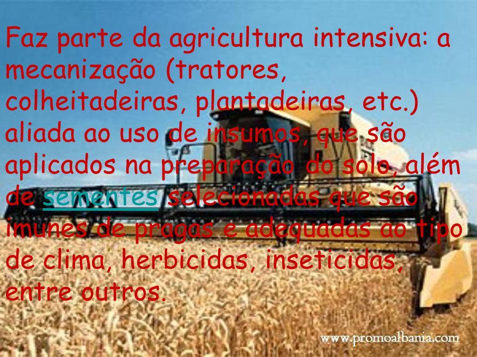 Faz parte da agricultura intensiva: a mecanização (tratores, colheitadeiras, plantadeiras, etc.) aliada ao uso de insumos, que são aplicados na preparação do solo, além de sementes selecionadas que são imunes de pragas e adequadas ao tipo de clima, herbicidas, inseticidas, entre outros.