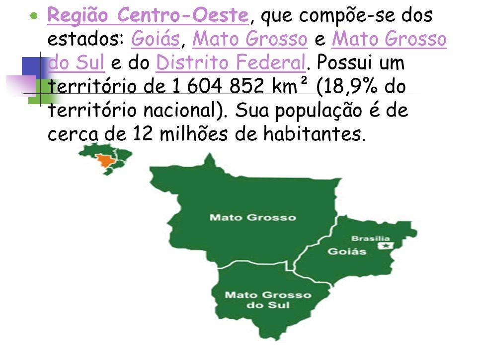 Região Centro-Oeste, que compõe-se dos estados: Goiás, Mato Grosso e Mato Grosso do Sul e do Distrito Federal.