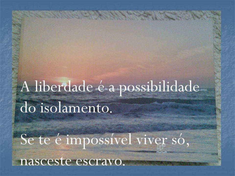 A liberdade é a possibilidade do isolamento.