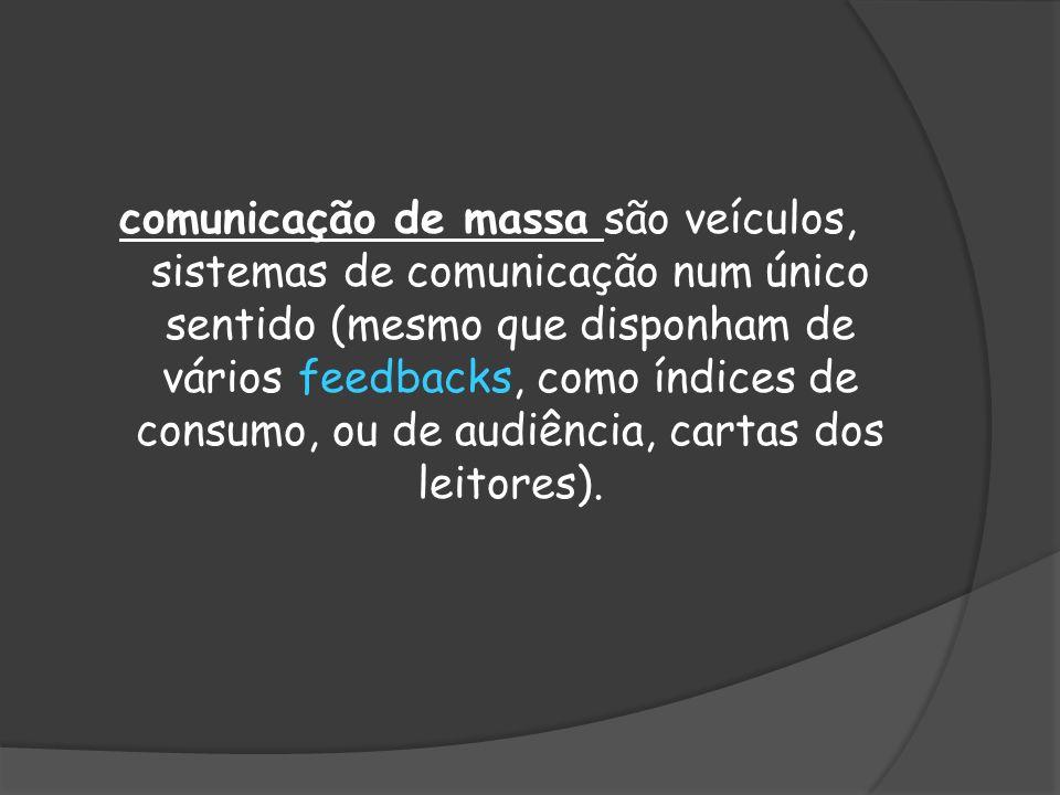 comunicação de massa são veículos, sistemas de comunicação num único sentido (mesmo que disponham de vários feedbacks, como índices de consumo, ou de audiência, cartas dos leitores).