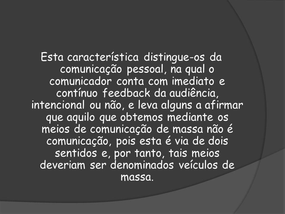 Esta característica distingue-os da comunicação pessoal, na qual o comunicador conta com imediato e contínuo feedback da audiência, intencional ou não, e leva alguns a afirmar que aquilo que obtemos mediante os meios de comunicação de massa não é comunicação, pois esta é via de dois sentidos e, por tanto, tais meios deveriam ser denominados veículos de massa.