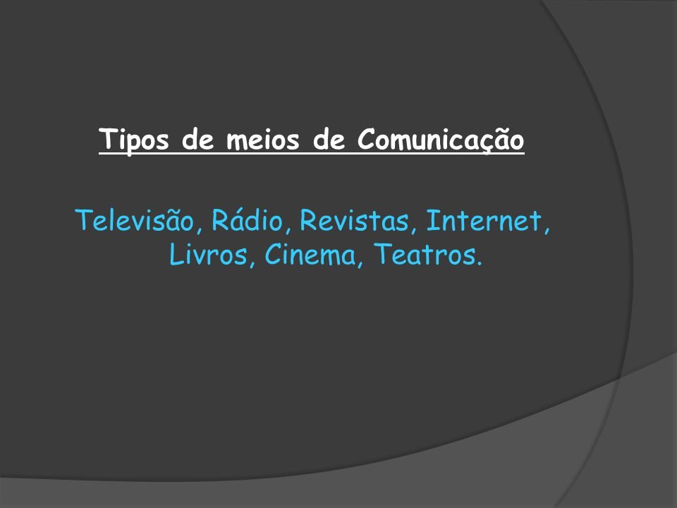 Tipos de meios de Comunicação Televisão, Rádio, Revistas, Internet, Livros, Cinema, Teatros.