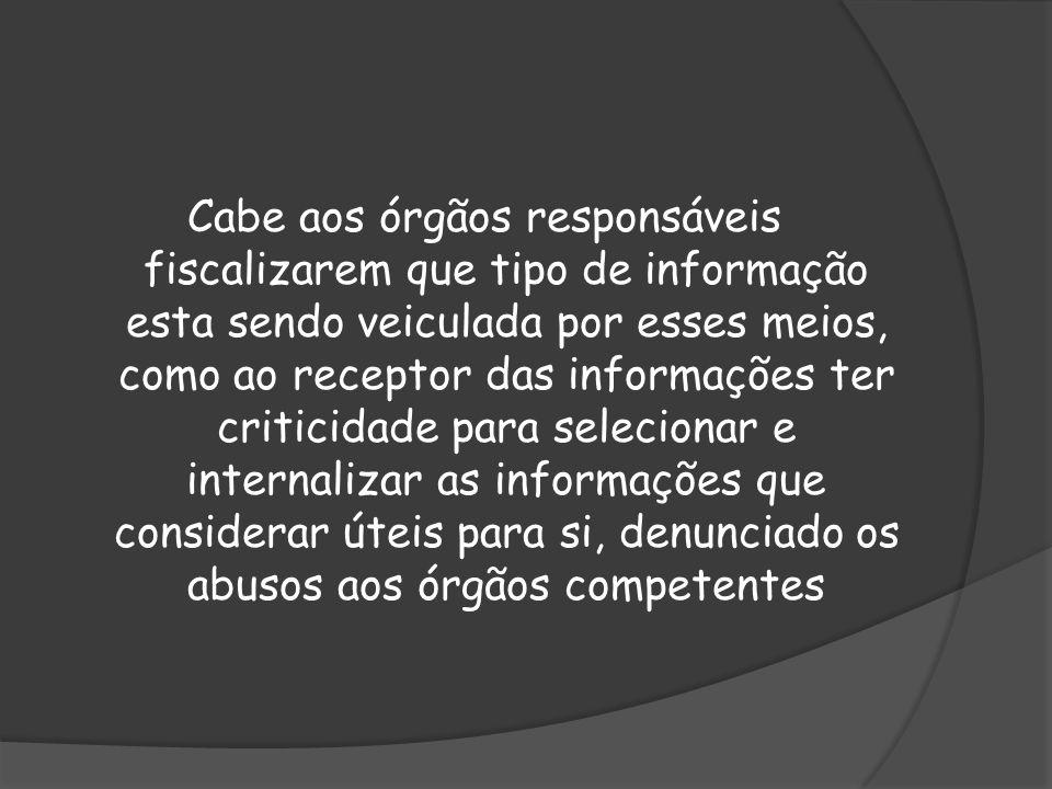 Cabe aos órgãos responsáveis fiscalizarem que tipo de informação esta sendo veiculada por esses meios, como ao receptor das informações ter criticidade para selecionar e internalizar as informações que considerar úteis para si, denunciado os abusos aos órgãos competentes