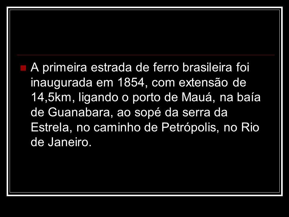 A primeira estrada de ferro brasileira foi inaugurada em 1854, com extensão de 14,5km, ligando o porto de Mauá, na baía de Guanabara, ao sopé da serra da Estrela, no caminho de Petrópolis, no Rio de Janeiro.