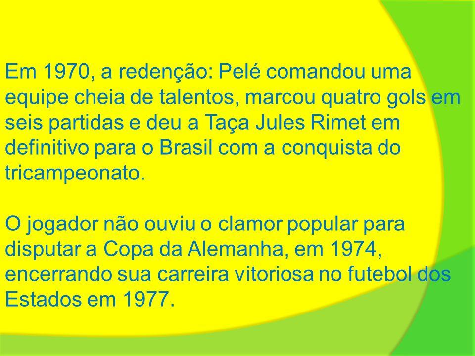 Em 1970, a redenção: Pelé comandou uma equipe cheia de talentos, marcou quatro gols em seis partidas e deu a Taça Jules Rimet em definitivo para o Brasil com a conquista do tricampeonato.