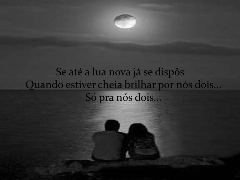 Se até a lua nova já se dispôs Quando estiver cheia brilhar por nós dois... Só pra nós dois...
