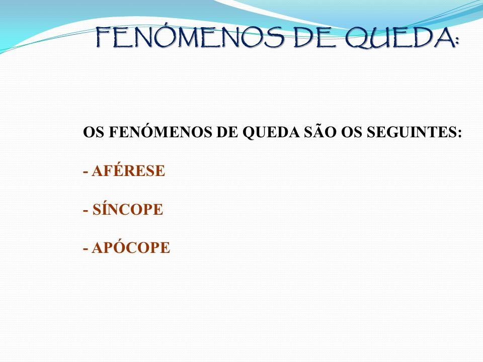 FENÓMENOS DE QUEDA: OS FENÓMENOS DE QUEDA SÃO OS SEGUINTES: - AFÉRESE