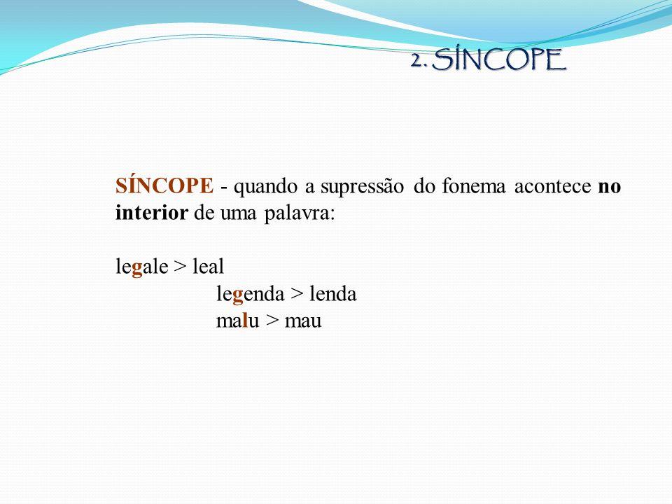 2. SÍNCOPE SÍNCOPE - quando a supressão do fonema acontece no interior de uma palavra: