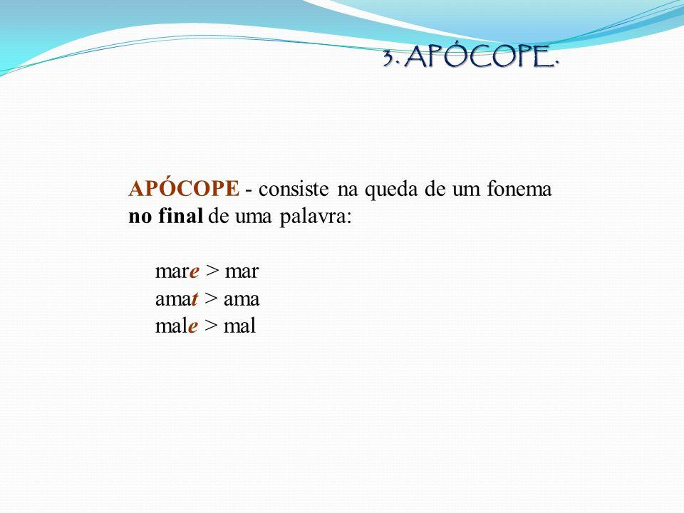 3. APÓCOPE. APÓCOPE - consiste na queda de um fonema no final de uma palavra: mare > mar. amat > ama.