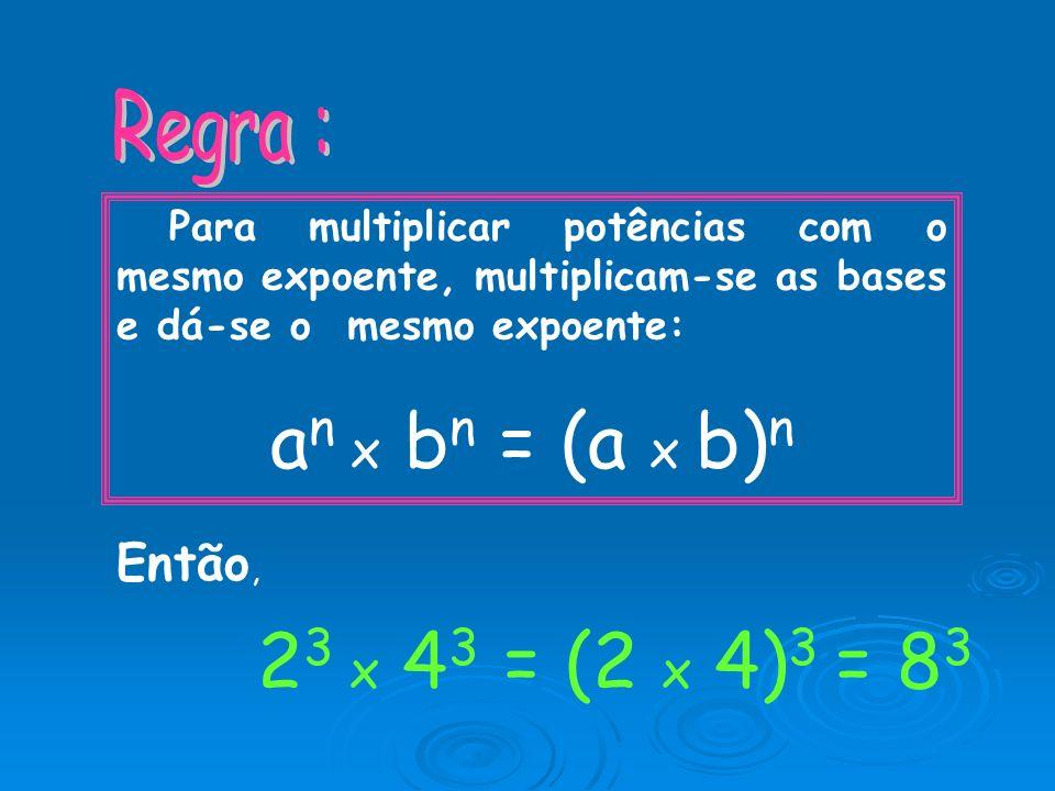 an x bn = (a x b)n 23 x 43 = (2 x 4)3 = 83 Regra : Então,