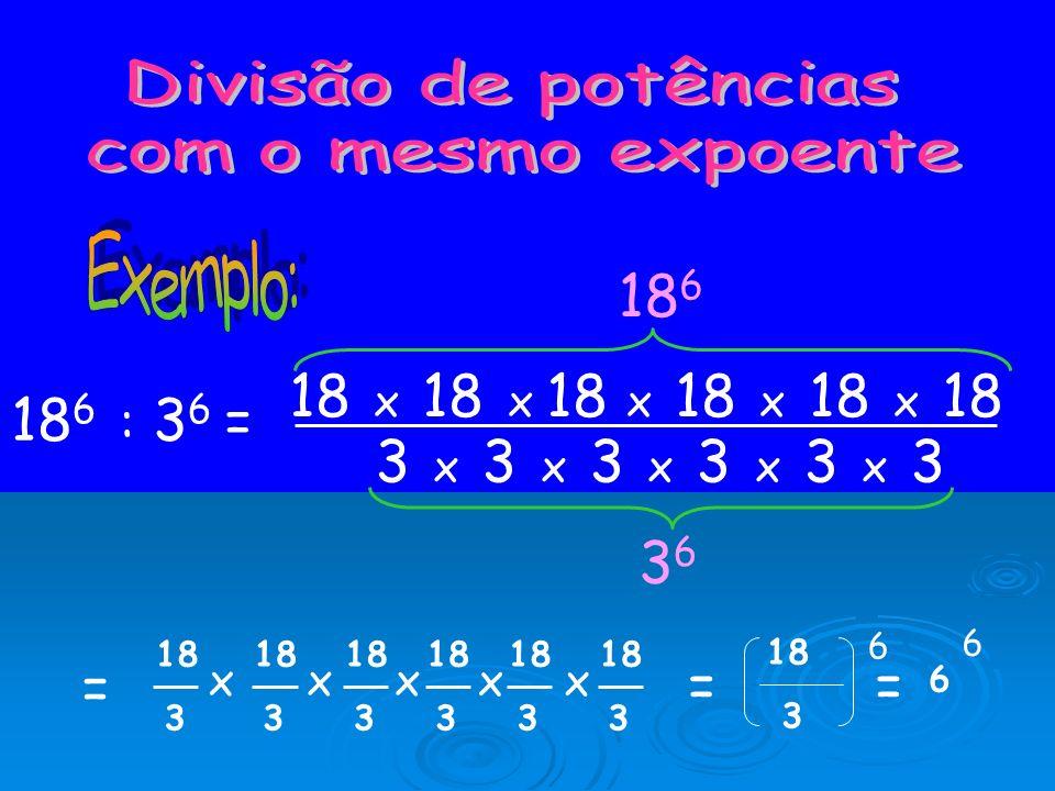 Divisão de potências com o mesmo expoente. Exemplo: 186. 18 x 18 x 18 x 18 x 18 x 18. 186 : 36 =