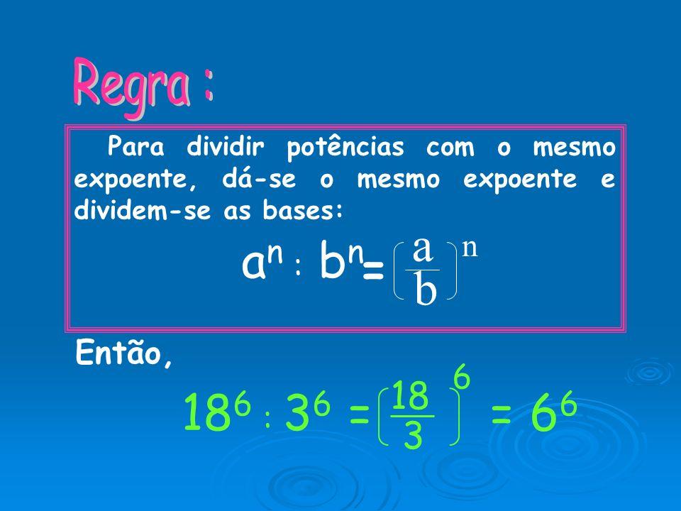 a an : bn = n b 6 186 : 36 = = 66 18 3 Regra : Então,