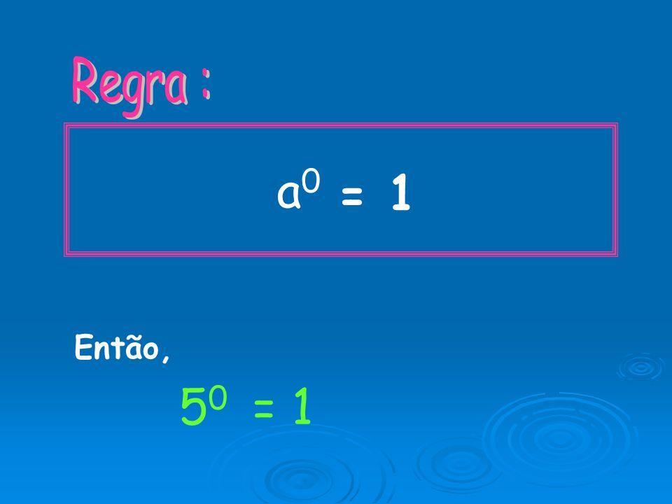 Regra : a0 = 1 Então, 50 = 1